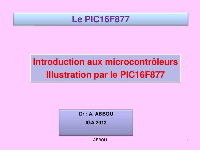 Introduction aux microcontrôleurs Illustration par le PIC16F877 Le PIC16F877 Dr : A. ABBOU IGA 2013 1ABBOU