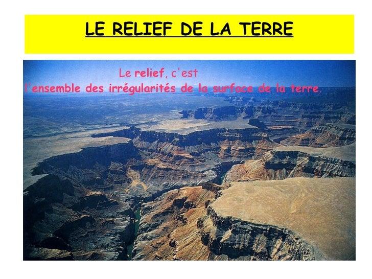 Le  relief , c'est  l' ensemble des irrégularités de la surface de la terre . LE RELIEF DE LA TERRE