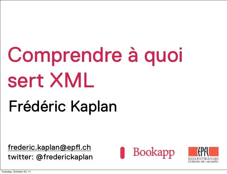 Comprendre à quoi    sert XML     Frédéric Kaplan    frederic.kaplan@ep!.ch    twitter: @frederickaplanTuesday, October 25...