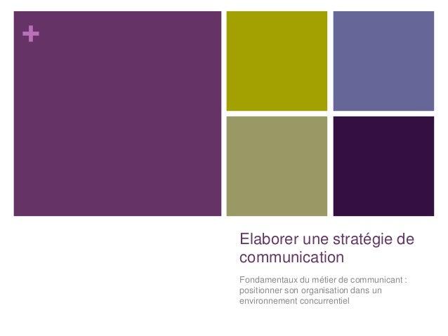 + Elaborer une stratégie de communication Fondamentaux du métier de communicant : positionner son organisation dans un env...