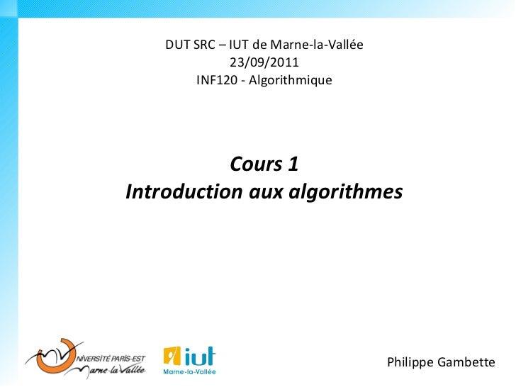DUT SRC – IUT de Marne-la-Vallée             23/09/2011       INF120 - Algorithmique           Cours 1Introduction aux alg...