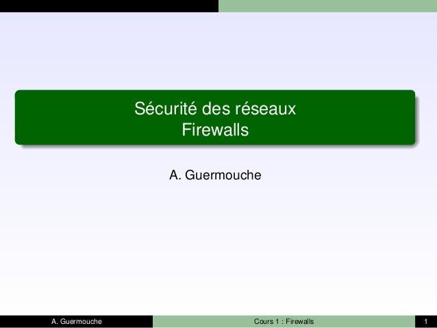 Sécurité des réseaux Firewalls A. Guermouche A. Guermouche Cours 1 : Firewalls 1