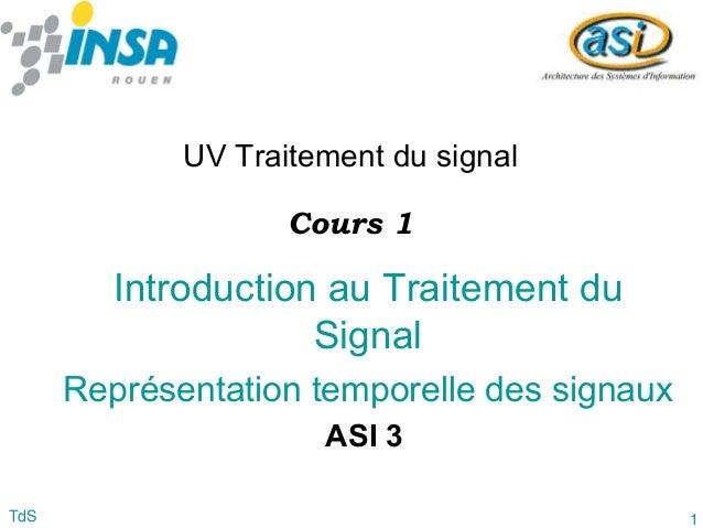 1TdS Introduction au Traitement du Signal Représentation temporelle des signaux UV Traitement du signal ASI 3 Cours 1