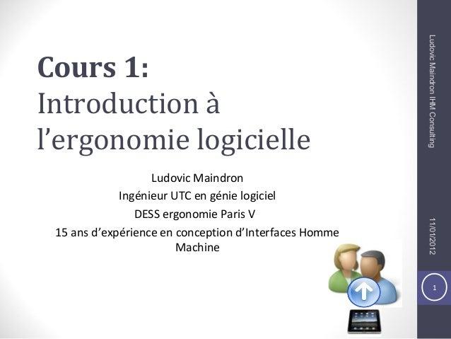 1 Cours 1: Introduction à l'ergonomie logicielle Ludovic Maindron Ingénieur UTC en génie logiciel DESS ergonomie Paris V 1...
