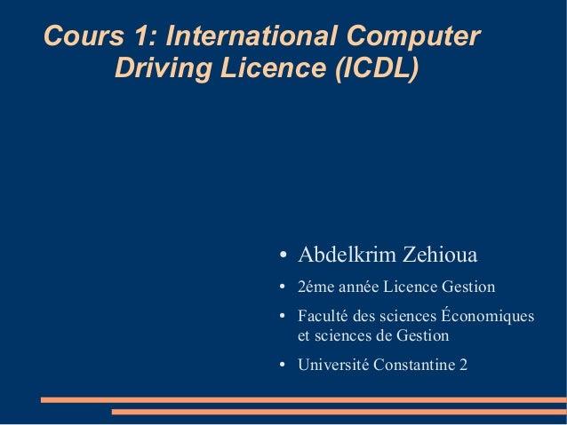 Cours 1: International Computer Driving Licence (ICDL) ● Abdelkrim Zehioua ● 2éme année Licence Gestion ● Faculté des scie...