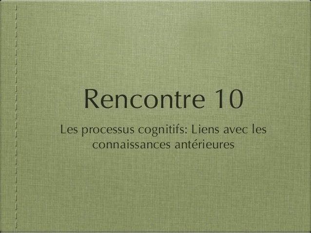 Rencontre 10 Les processus cognitifs: Liens avec les connaissances antérieures