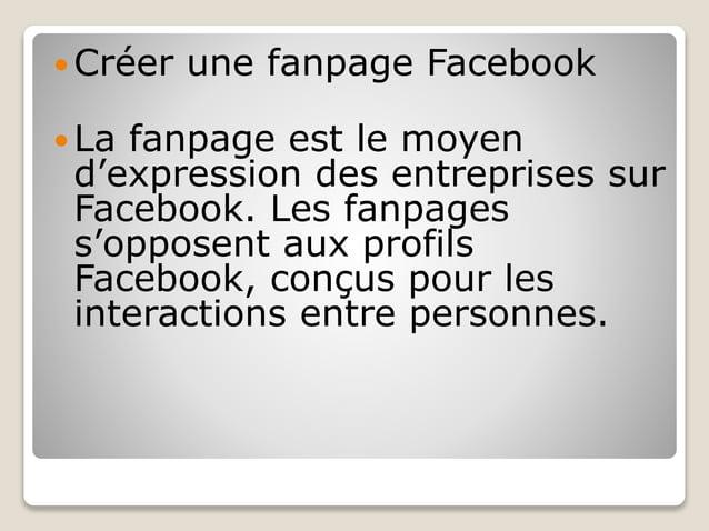  Créer une fanpage Facebook  La fanpage est le moyen d'expression des entreprises sur Facebook. Les fanpages s'opposent ...