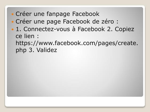  Créer une fanpage Facebook  Créer une page Facebook de zéro :  1. Connectez-vous à Facebook 2. Copiez ce lien : https:...