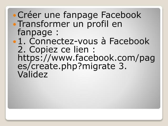  Créer une fanpage Facebook  Transformer un profil en fanpage :  1. Connectez-vous à Facebook 2. Copiez ce lien : https...
