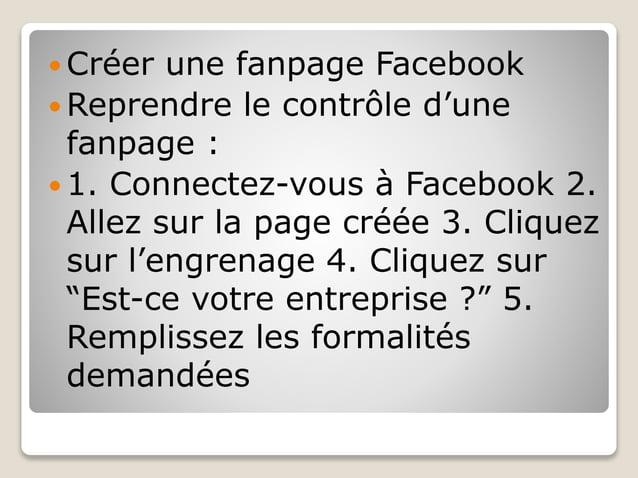  Créer une fanpage Facebook  Reprendre le contrôle d'une fanpage :  1. Connectez-vous à Facebook 2. Allez sur la page c...