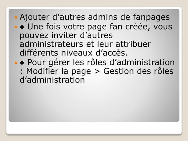  Ajouter d'autres admins de fanpages  ● Une fois votre page fan créée, vous pouvez inviter d'autres administrateurs et l...