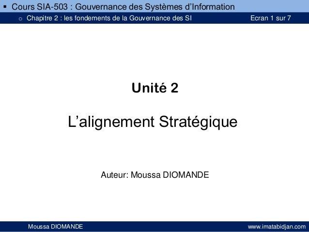 Unité 2 L'alignement Stratégique Auteur: Moussa DIOMANDE Moussa DIOMANDE www.imatabidjan.com  Cours SIA-503 : Gouvernance...