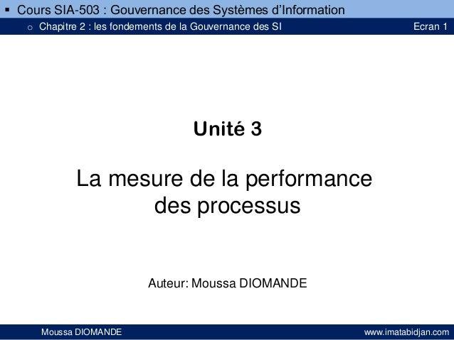 Unité 3 La mesure de la performance des processus Auteur: Moussa DIOMANDE Moussa DIOMANDE www.imatabidjan.com  Cours SIA-...
