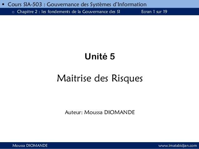 Unité 5 Maitrise des Risques Auteur: Moussa DIOMANDE Moussa DIOMANDE www.imatabidjan.com  Cours SIA-503 : Gouvernance des...