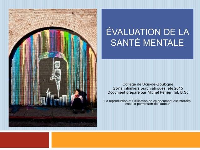ÉVALUATION DE LA SANTÉ MENTALE Collège de Bois-de-Boulogne Soins infirmiers psychiatriques, été 2015 Document préparé par ...