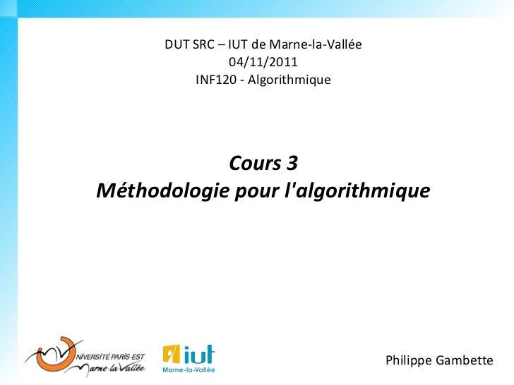 DUT SRC – IUT de Marne-la-Vallée                04/11/2011          INF120 - Algorithmique            Cours 3Méthodologie ...