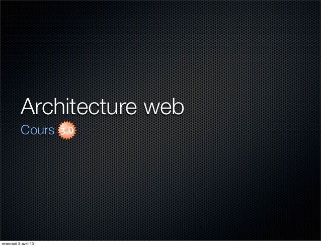 Architecture web           Coursmercredi 3 avril 13