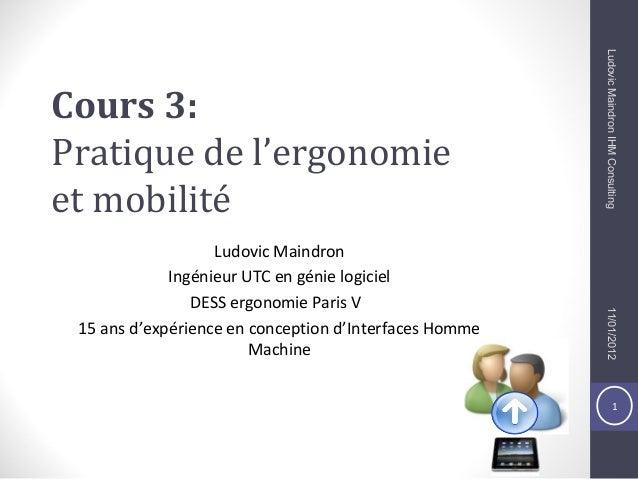 1 Cours 3: Pratique de l'ergonomie et mobilité Ludovic Maindron Ingénieur UTC en génie logiciel DESS ergonomie Paris V 15 ...