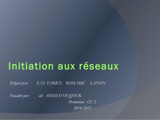 Initiation aux réseaux Préparé par: E/O FARICE ROMARIC SANON Encadré par: cdt AHMED OUQOUR Promotion : CC 2 2014-2015