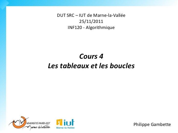 DUT SRC – IUT de Marne-la-Vallée            25/11/2011      INF120 - Algorithmique          Cours 4Les tableaux et les bou...