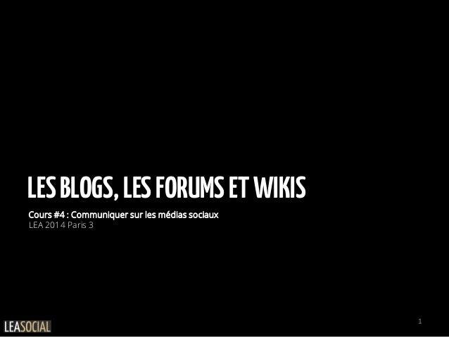 LESBLOGS,LESFORUMSETWIKIS Cours #4 : Communiquer sur les médias sociaux LEA 2014 Paris 3 1