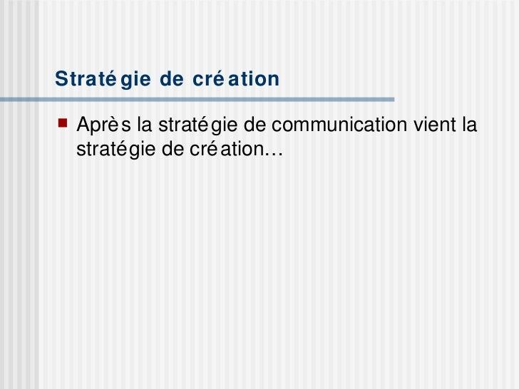 Stratégie de création <ul><li>Après la stratégie de communication vient la stratégie de création… </li></ul>