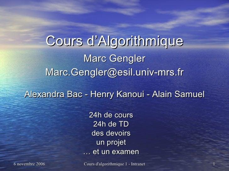 Cours d'Algorithmique Marc Gengler [email_address] Alexandra Bac - Henry Kanoui - Alain Samuel 24h de cours 24h de TD des ...