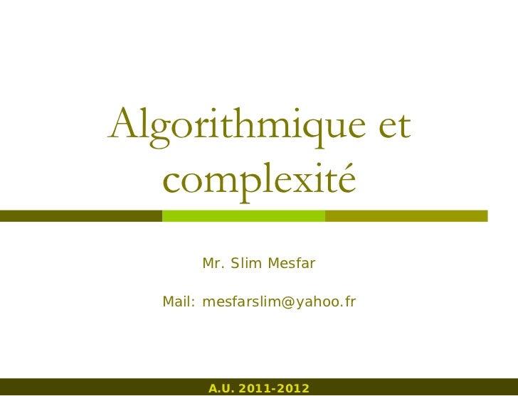 Algorithmique et   complexité       Mr. Slim Mesfar  Mail: mesfarslim@yahoo.fr       A.U. 2011-2012