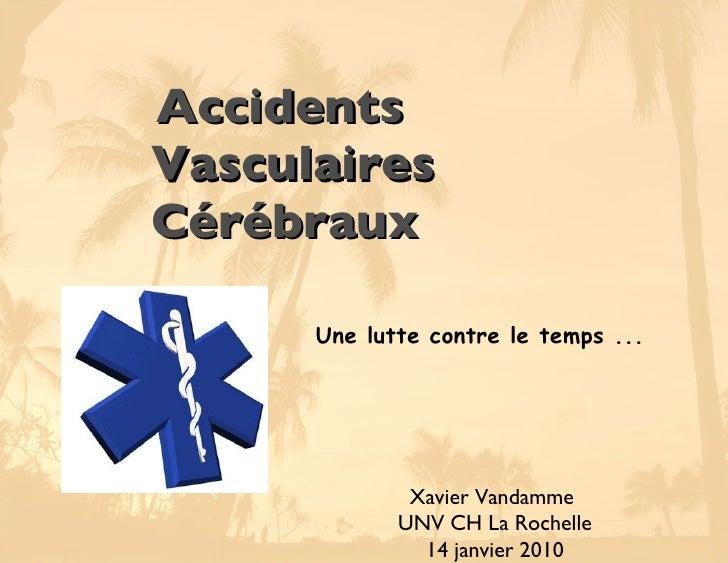 <ul><li>Accidents Vasculaires Cérébraux </li></ul>Xavier Vandamme  UNV CH La Rochelle 14 janvier 2010 Une lutte contre le ...
