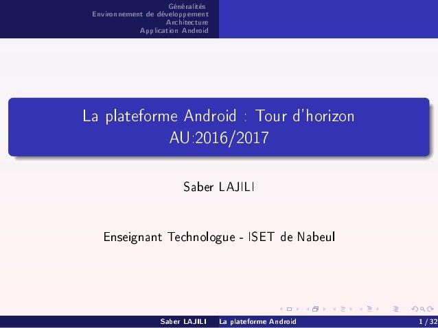 Généralités Environnement de développement Architecture Application Android La plateforme Android : Tour d'horizon AU:2016...