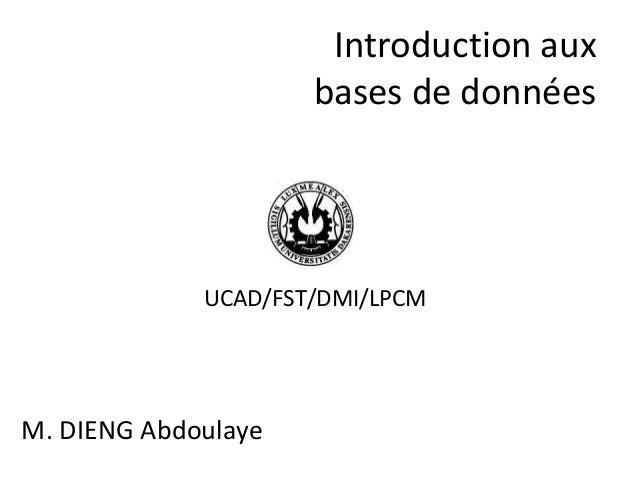 Introduction aux bases de données M. DIENG Abdoulaye UCAD/FST/DMI/LPCM
