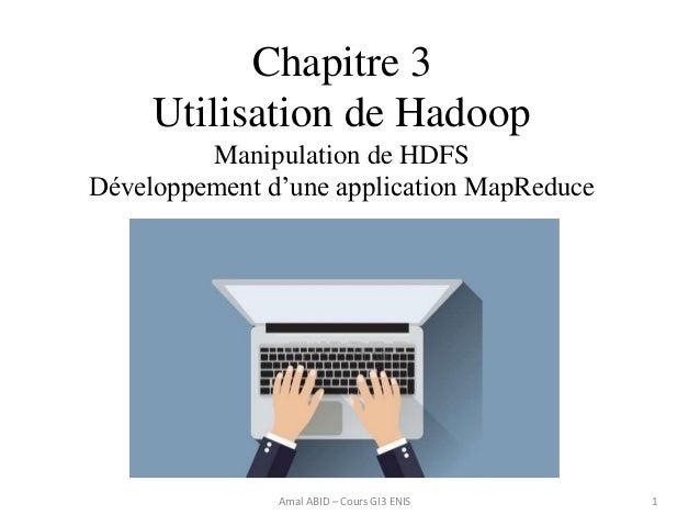 Chapitre 3 Utilisation de Hadoop Manipulation de HDFS Développement d'une application MapReduce 1Amal ABID – Cours GI3 ENIS