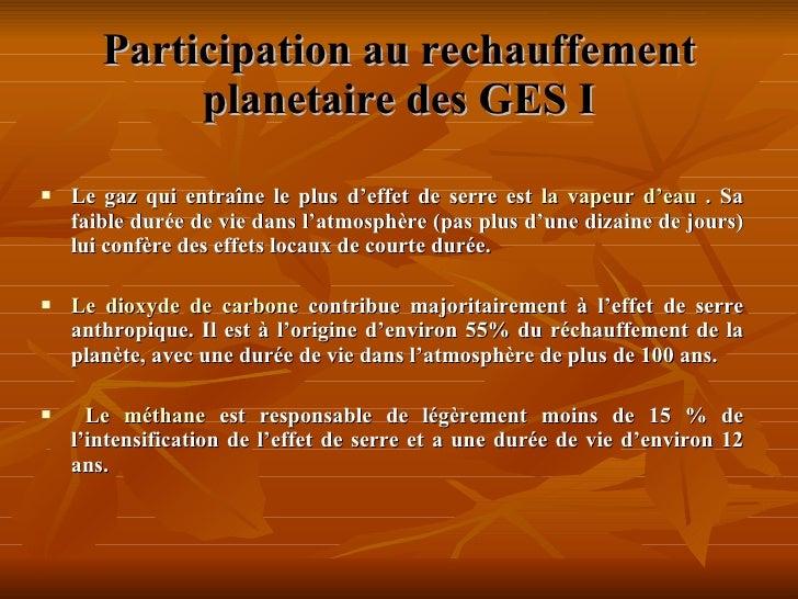 Participation au rechauffement planetaire des GES  I <ul><li>Le gaz qui entraîne le plus d'effet de serre est  la vapeur d...