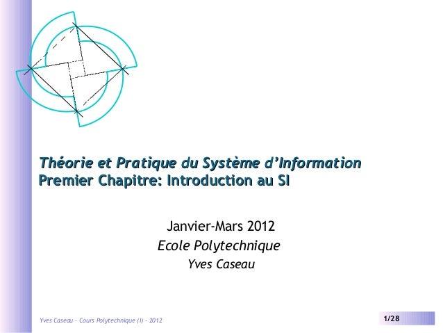 Théorie et Pratique du Système d'Information Premier Chapitre: Introduction au SI Janvier-Mars 2012 Ecole Polytechnique Yv...
