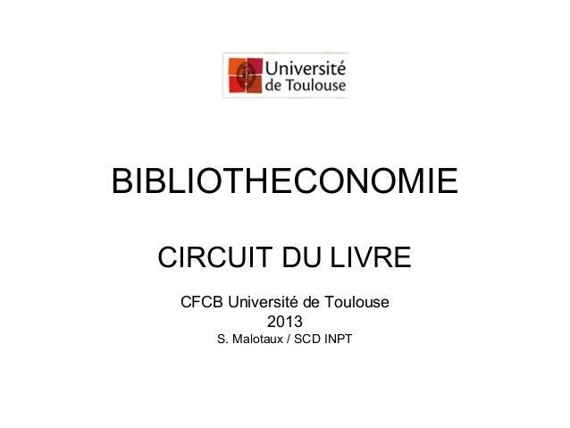 BIBLIOTHECONOMIE CIRCUIT DU LIVRE CFCB Université de Toulouse 2013 S. Malotaux / SCD INPT
