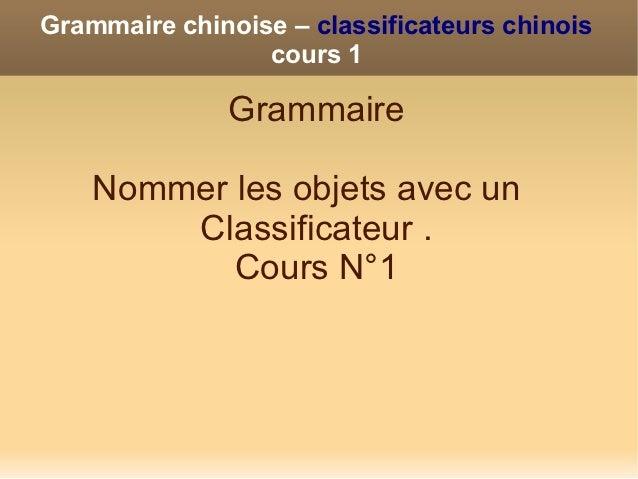 Grammaire chinoise – classificateurs chinois                 cours 1              Grammaire    Nommer les objets avec un  ...