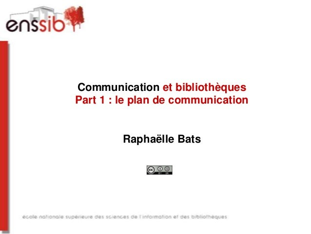 Communication et bibliothèques Part 1 : le plan de communication Raphaëlle Bats