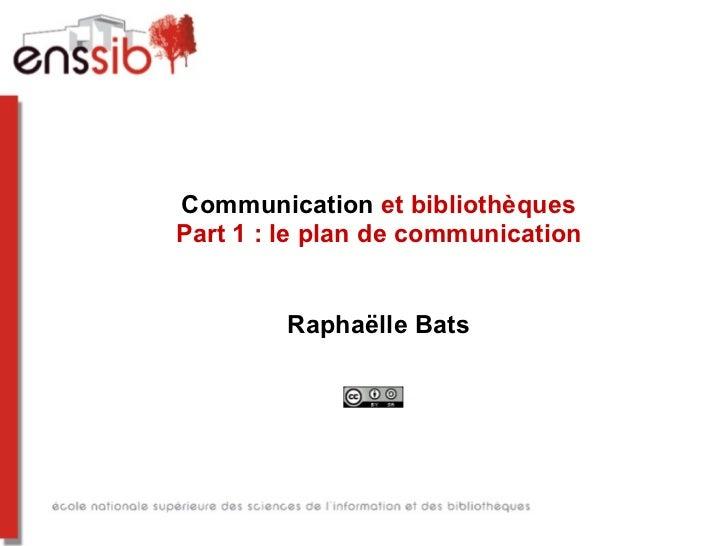 Communication et bibliothèquesPart 1 : le plan de communication         Raphaëlle Bats