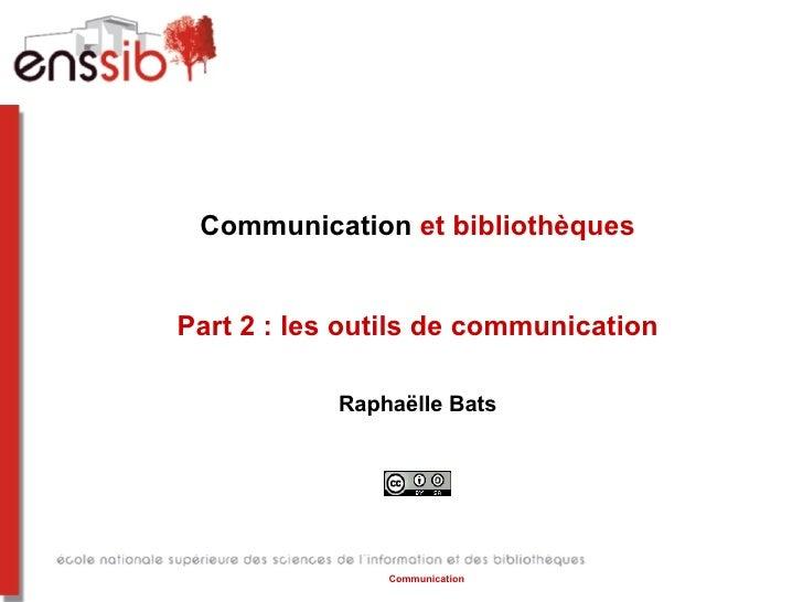 Communication et bibliothèquesPart 2 : les outils de communication            Raphaëlle Bats                Communication