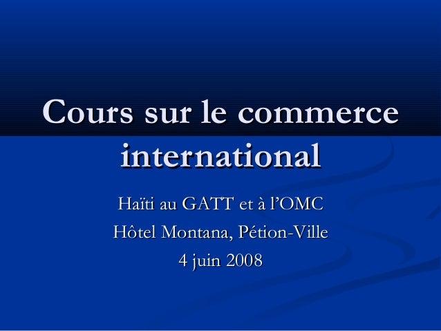 Cours sur le commerce international Haïti au GATT et à l'OMC Hôtel Montana, Pétion-Ville 4 juin 2008