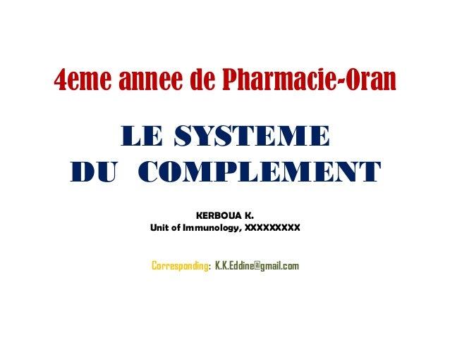 LE SYSTEME DU COMPLEMENT KERBOUA K. Unit of Immunology, XXXXXXXXX Corresponding: K.K.Eddine@gmail.com 4eme annee de Pharma...