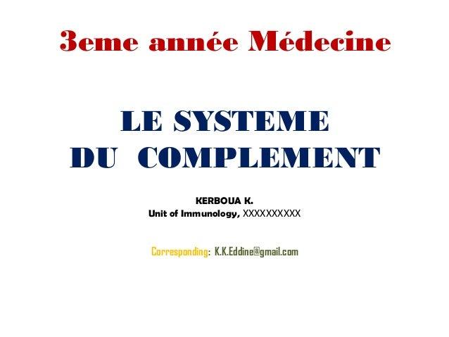 LE SYSTEME DU COMPLEMENT KERBOUA K. Unit of Immunology, XXXXXXXXXX Corresponding: K.K.Eddine@gmail.com 3eme année Médecine