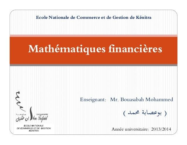 Ecole Nationale de Commerce et de Gestion de Kénitra  Mathématiques financières  Enseignant: Mr. Bouasabah Mohammed  ( ) ...