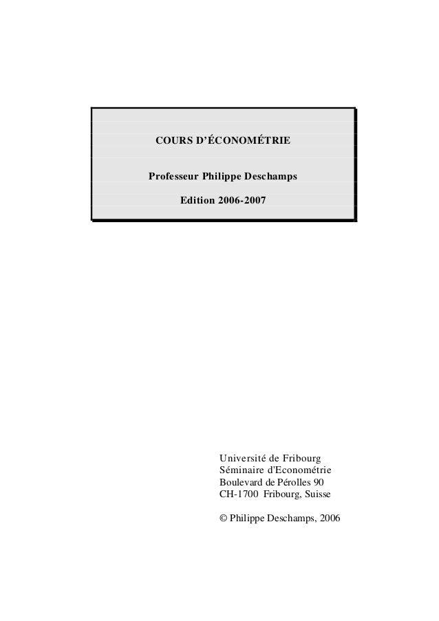 COURS D'ÉCONOMÉTRIE Professeur Philippe Deschamps Edition 2006-2007 Université de Fribourg Séminaire d'Econométrie Bouleva...