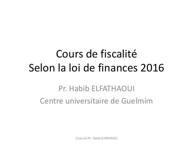 Cours de fiscalité Selon la loi de finances 2016 Pr. Habib ELFATHAOUI Centre universitaire de Guelmim Cours du Pr. Habib E...