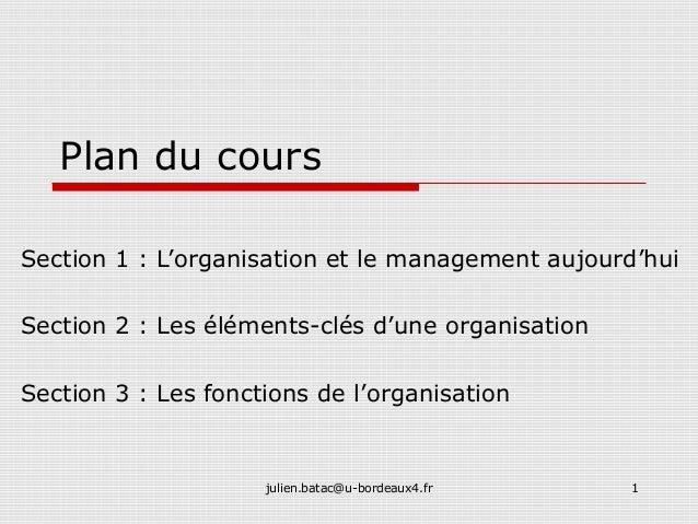 julien.batac@u-bordeaux4.fr 1 Plan du cours Section 1 : L'organisation et le management aujourd'hui Section 2 : Les élémen...