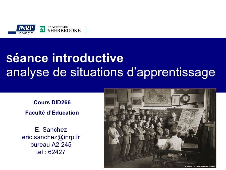 S éance introductive analyse de situations d'apprentissage E. Sanchez [email_address] bureau A2 245 tel : 62427 Cours DID2...