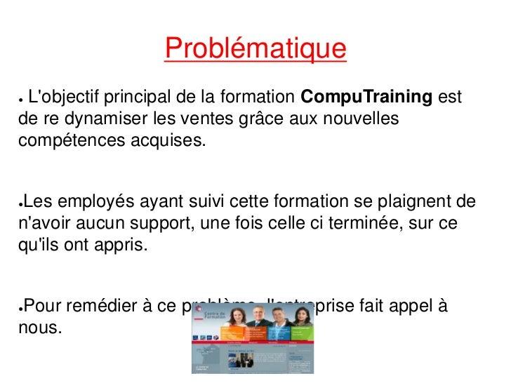 Problématique●Lobjectif principal de la formation CompuTraining estde re dynamiser les ventes grâce aux nouvellescompétenc...