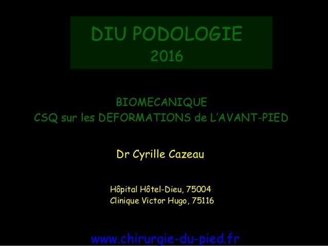 BIOMECANIQUE CSQ sur les DEFORMATIONS de L'AVANT-PIED Dr Cyrille Cazeau Hôpital Hôtel-Dieu, 75004 Clinique Victor Hugo, 7...