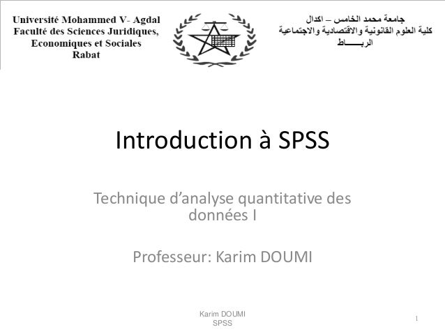 Introduction à SPSS Technique d'analyse quantitative des données I Professeur: Karim DOUMI Karim DOUMI SPSS 1